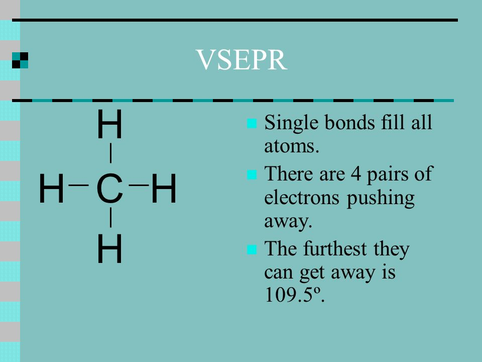 VSEPR Single bonds fill all atoms. There are 4 pairs of electrons pushing away.