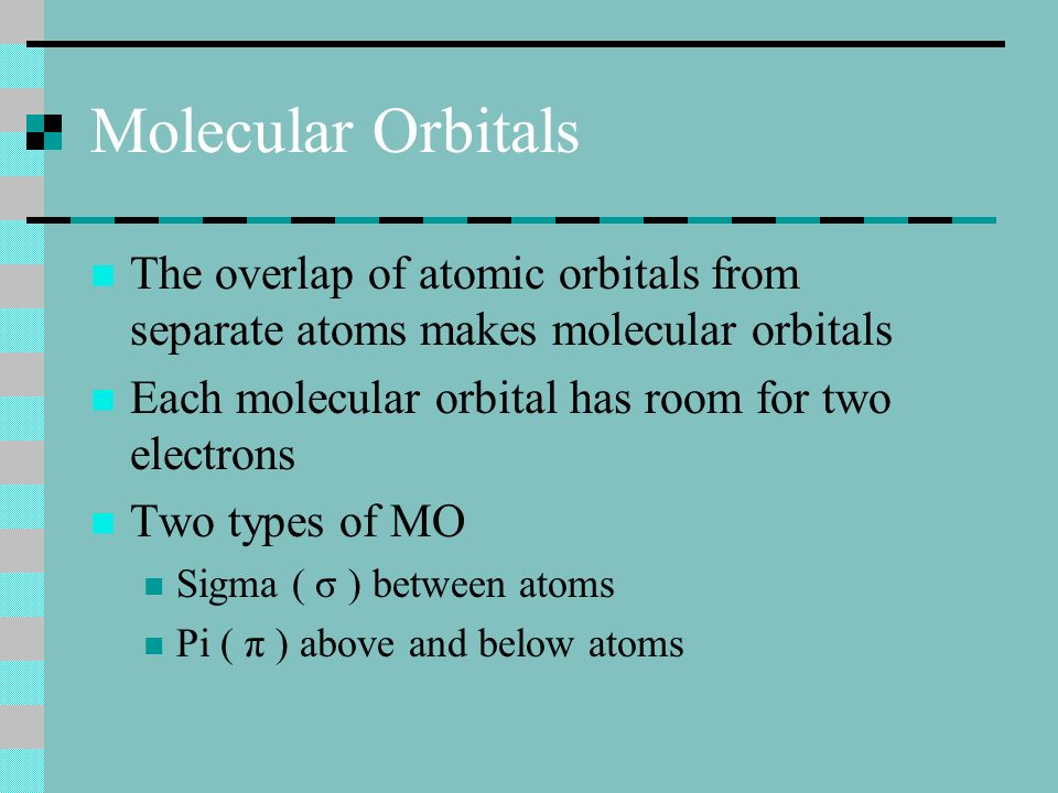 Molecular Orbitals The overlap of atomic orbitals from separate atoms makes molecular orbitals Each molecular orbital has room for two electrons Two types of MO Sigma ( σ ) between atoms Pi ( π ) above and below atoms