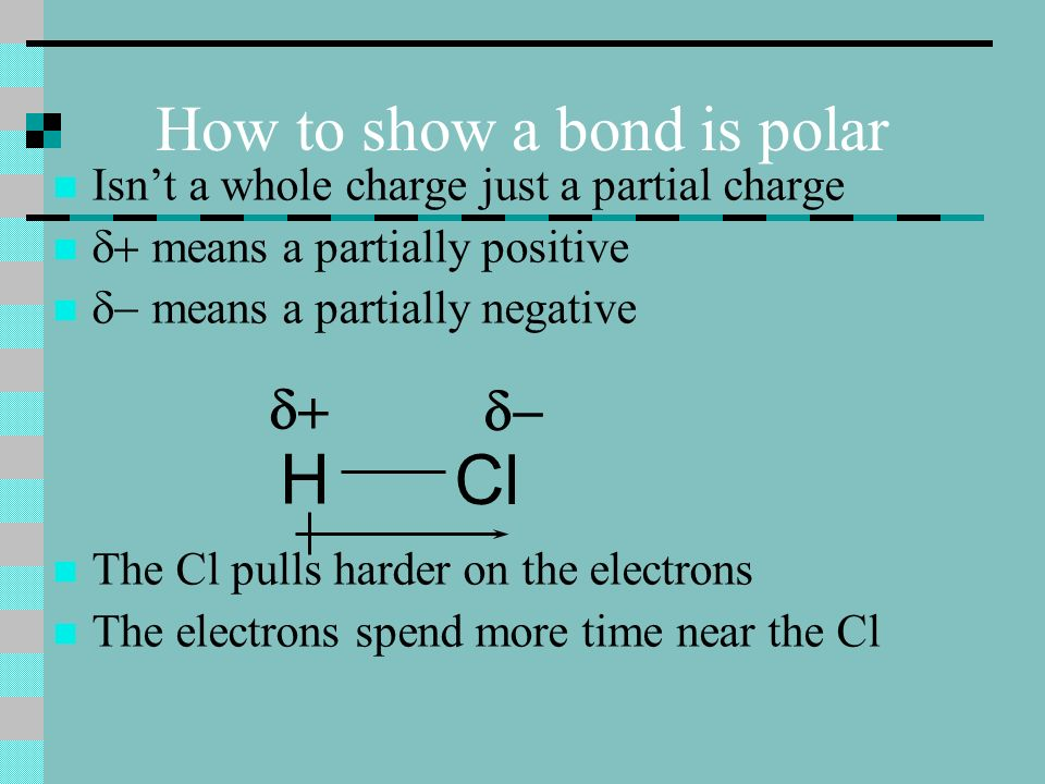 How to show a bond is polar Isnt a whole charge just a partial charge means a partially positive means a partially negative The Cl pulls harder on the electrons The electrons spend more time near the Cl H Cl