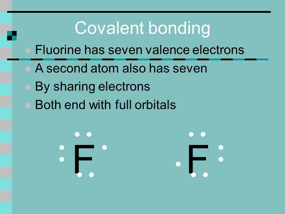 Covalent bonding l Fluorine has seven valence electrons l A second atom also has seven l By sharing electrons l Both end with full orbitals FF