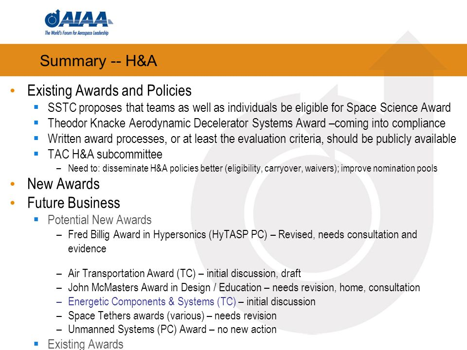 Summary -- H&A Existing Awards and Policies SSTC proposes that teams as well as individuals be eligible for Space Science Award Theodor Knacke Aerodynamic Decelerator Systems Award –coming into compliance Written award processes, or at least the evaluation criteria, should be publicly available TAC H&A subcommittee –Need to: disseminate H&A policies better (eligibility, carryover, waivers); improve nomination pools New Awards Future Business Potential New Awards –Fred Billig Award in Hypersonics (HyTASP PC) – Revised, needs consultation and evidence –Air Transportation Award (TC) – initial discussion, draft –John McMasters Award in Design / Education – needs revision, home, consultation –Energetic Components & Systems (TC) – initial discussion –Space Tethers awards (various) – needs revision –Unmanned Systems (PC) Award – no new action Existing Awards