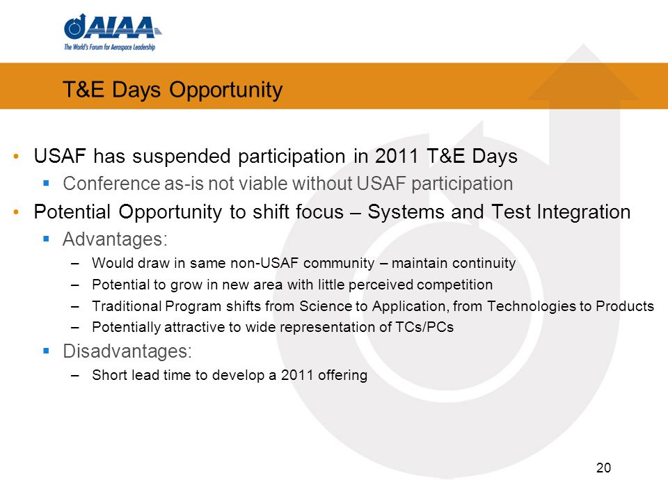 20 T&E Days Opportunity USAF has suspended participation in 2011 T&E Days Conference as-is not viable without USAF participation Potential Opportunity to shift focus – Systems and Test Integration Advantages: –Would draw in same non-USAF community – maintain continuity –Potential to grow in new area with little perceived competition –Traditional Program shifts from Science to Application, from Technologies to Products –Potentially attractive to wide representation of TCs/PCs Disadvantages: –Short lead time to develop a 2011 offering