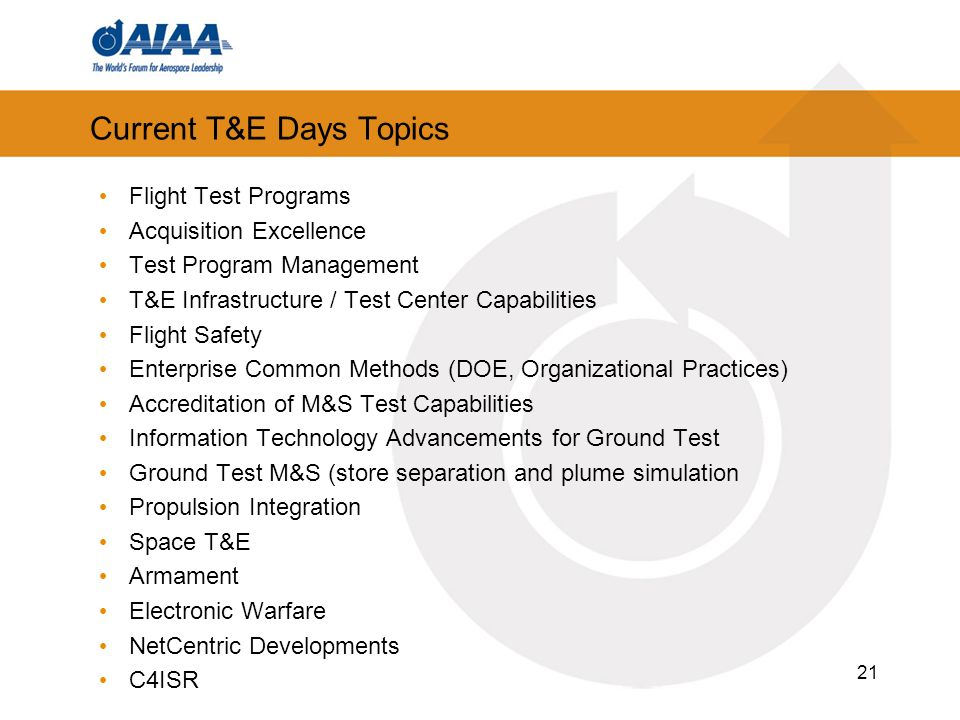 21 Current T&E Days Topics Flight Test Programs Acquisition Excellence Test Program Management T&E Infrastructure / Test Center Capabilities Flight Safety Enterprise Common Methods (DOE, Organizational Practices) Accreditation of M&S Test Capabilities Information Technology Advancements for Ground Test Ground Test M&S (store separation and plume simulation Propulsion Integration Space T&E Armament Electronic Warfare NetCentric Developments C4ISR