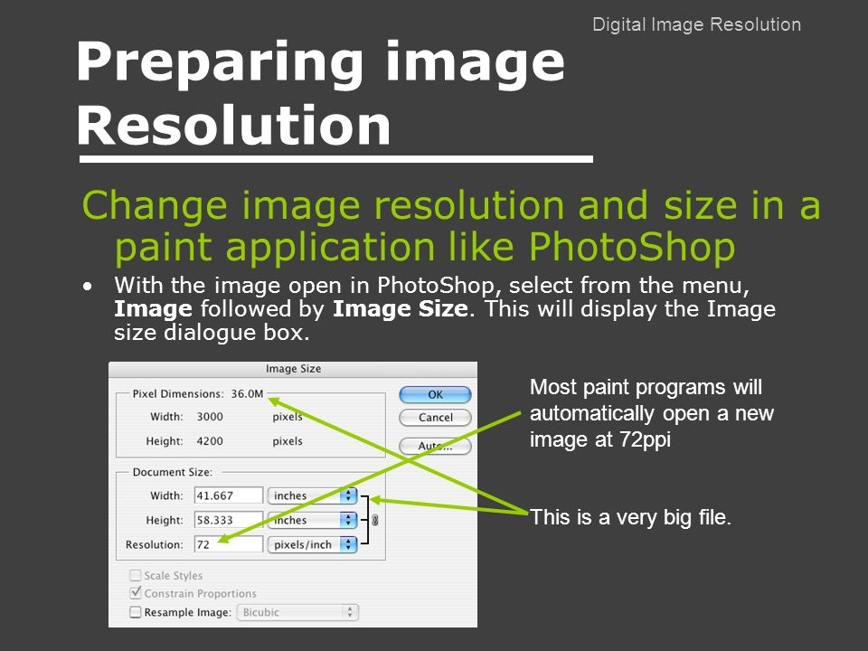 Digital Image Resolution Preparing image Resolution Change image resolution and size in a paint application like PhotoShop With the image open in PhotoShop, select from the menu, Image followed by Image Size.