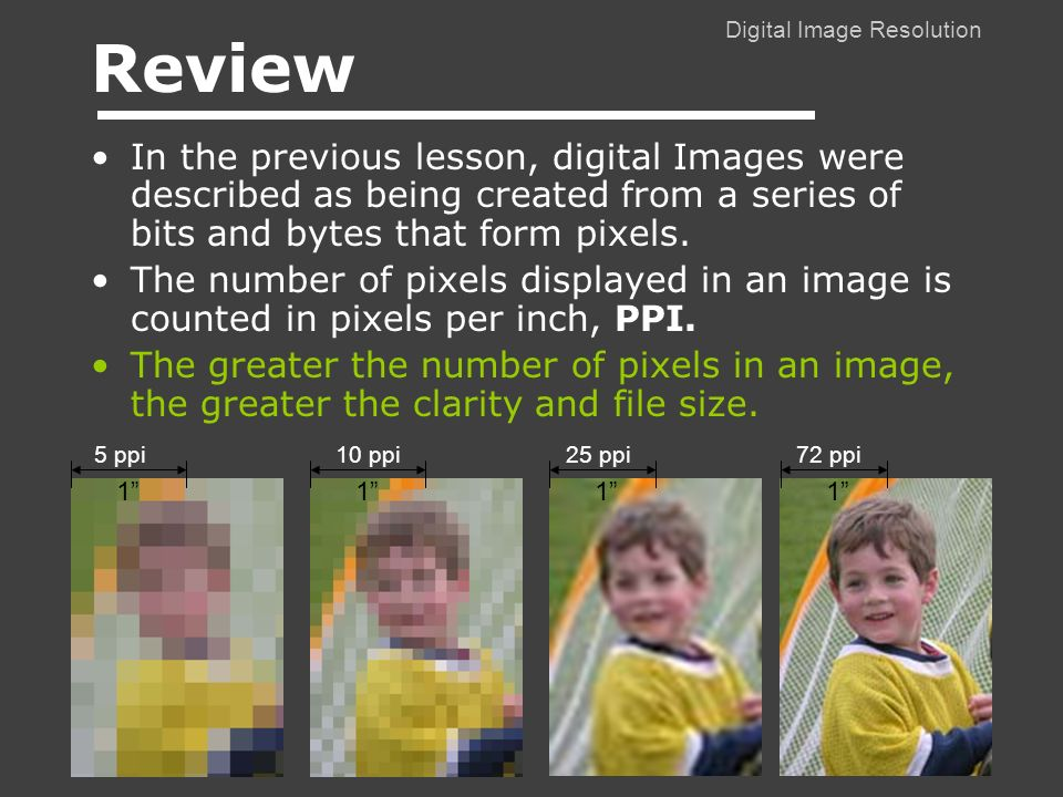 Digital Image Resolution Review In the previous lesson, digital Images were described as being created from a series of bits and bytes that form pixels.