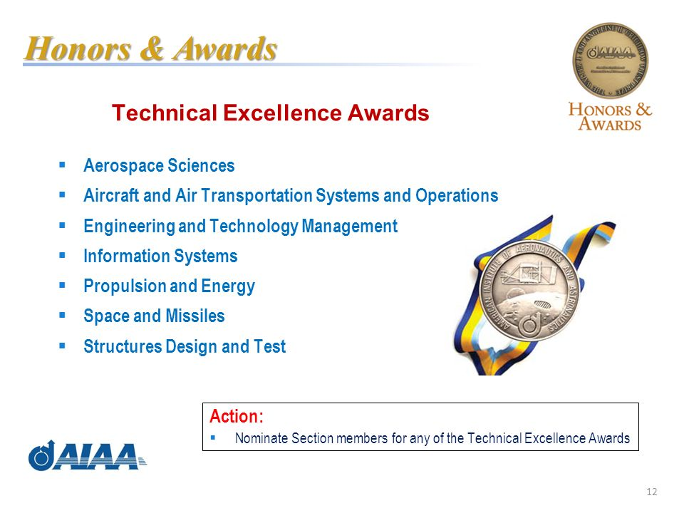 12 Technical Excellence Awards Aerospace Sciences Aircraft and Air Transportation Systems and Operations Engineering and Technology Management Information Systems Propulsion and Energy Space and Missiles Structures Design and Test Honors & Awards Action: Nominate Section members for any of the Technical Excellence Awards