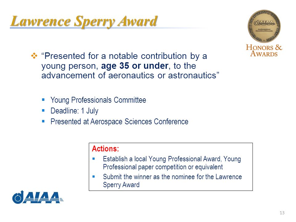 13 Presented for a notable contribution by a young person, age 35 or under, to the advancement of aeronautics or astronautics Young Professionals Committee Deadline: 1 July Presented at Aerospace Sciences Conference Lawrence Sperry Award Actions: Establish a local Young Professional Award, Young Professional paper competition or equivalent Submit the winner as the nominee for the Lawrence Sperry Award