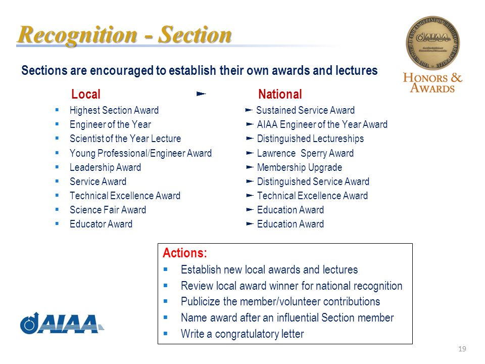 19 Sections are encouraged to establish their own awards and lectures Local National Highest Section Award Sustained Service Award Engineer of the Year AIAA Engineer of the Year Award Scientist of the Year Lecture Distinguished Lectureships Young Professional/Engineer Award Lawrence Sperry Award Leadership Award Membership Upgrade Service Award Distinguished Service Award Technical Excellence Award Technical Excellence Award Science Fair Award Education Award Educator Award Education Award Recognition - Section Actions: Establish new local awards and lectures Review local award winner for national recognition Publicize the member/volunteer contributions Name award after an influential Section member Write a congratulatory letter
