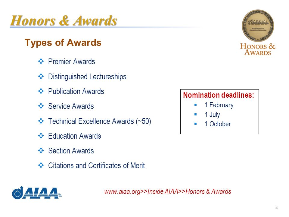 4 Types of Awards Premier Awards Distinguished Lectureships Publication Awards Service Awards Technical Excellence Awards (~50) Education Awards Section Awards Citations and Certificates of Merit www.aiaa.org>>Inside AIAA>>Honors & Awards Honors & Awards Nomination deadlines: 1 February 1 July 1 October