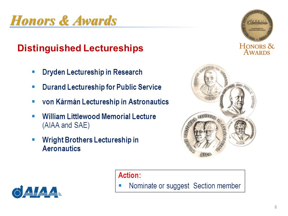 8 Distinguished Lectureships Dryden Lectureship in Research Durand Lectureship for Public Service von Kármán Lectureship in Astronautics William Littlewood Memorial Lecture (AIAA and SAE) Wright Brothers Lectureship in Aeronautics Honors & Awards Action: Nominate or suggest Section member
