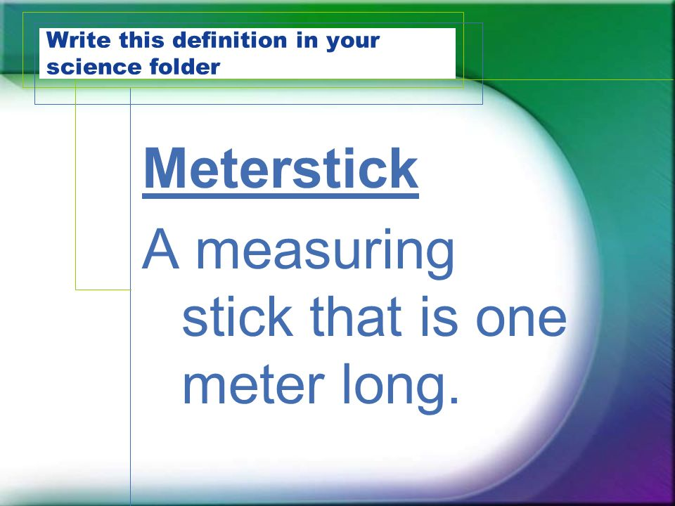 Write this definition in your science folder Meterstick A measuring stick that is one meter long.