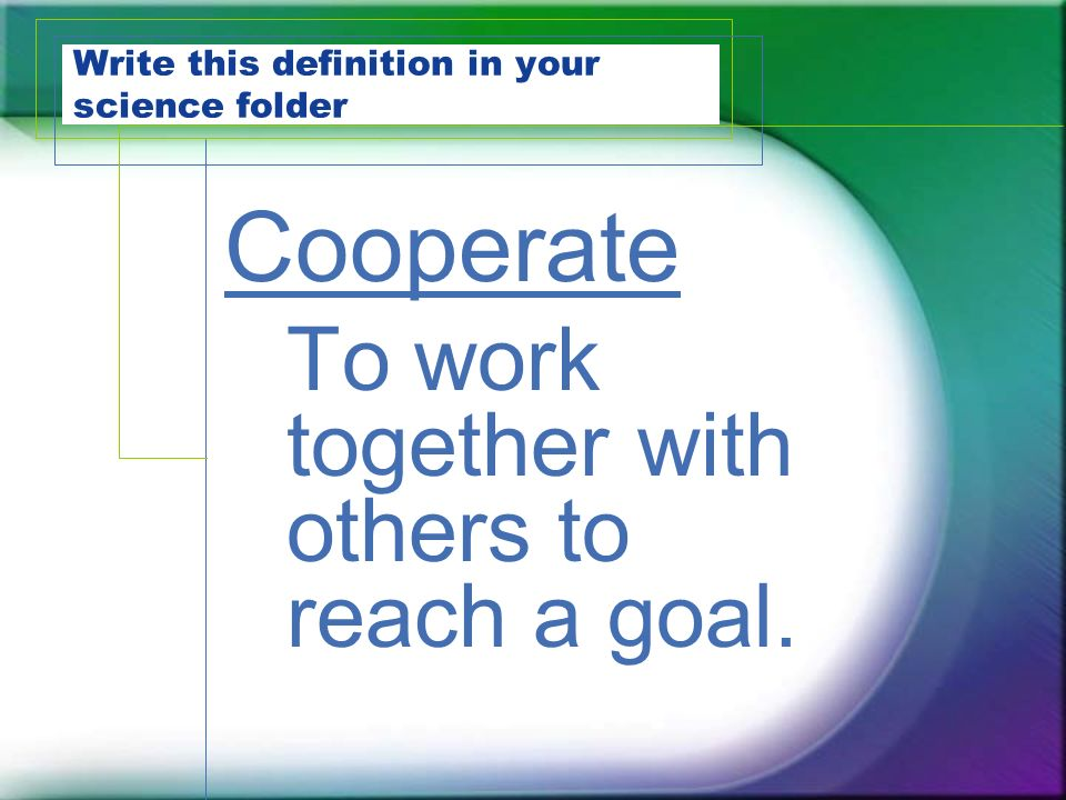 Write this definition in your science folder Cooperate To work together with others to reach a goal.