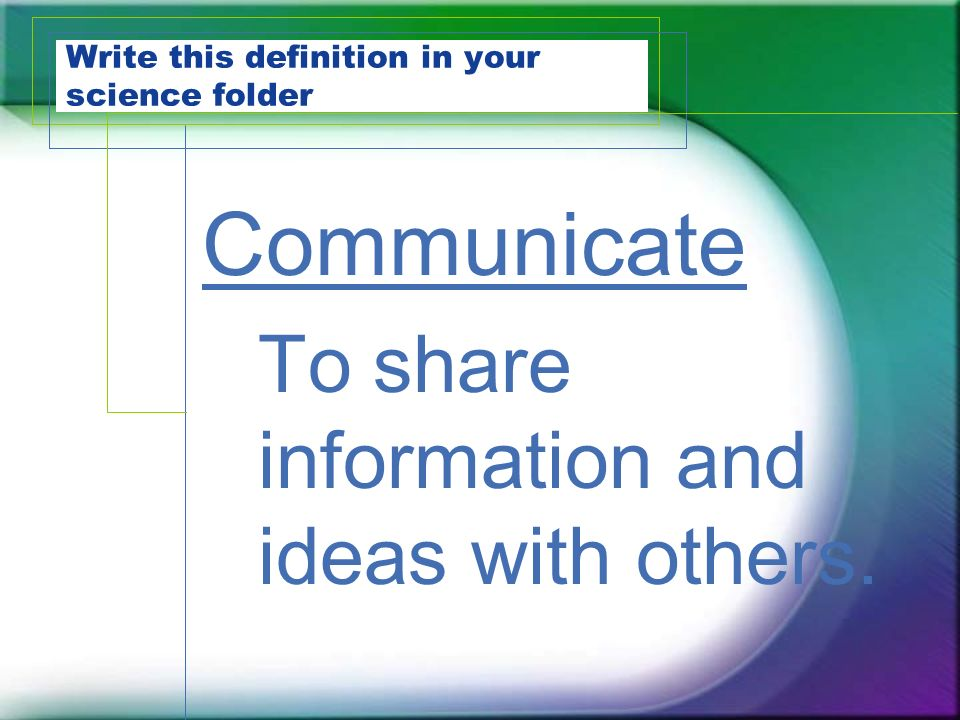 Write this definition in your science folder Communicate To share information and ideas with others.