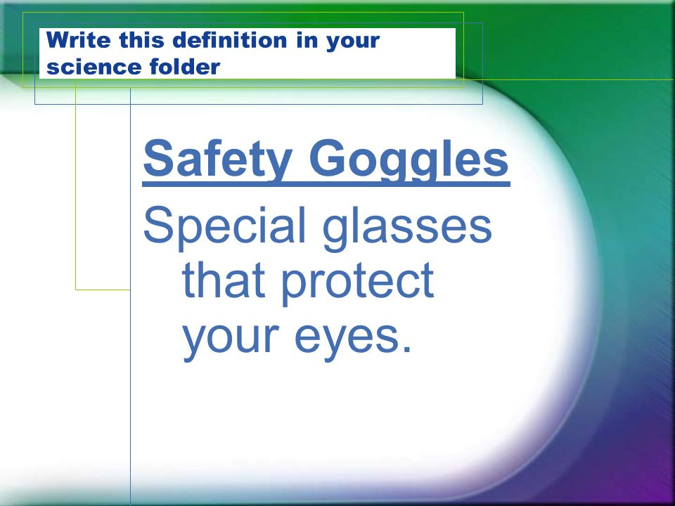 Write this definition in your science folder Safety Goggles Special glasses that protect your eyes.