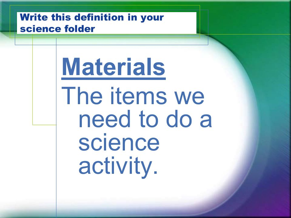 Write this definition in your science folder Materials The items we need to do a science activity.