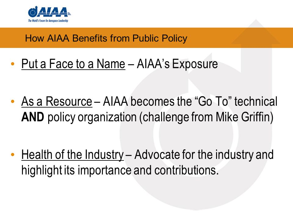 How AIAA Benefits from Public Policy Put a Face to a Name – AIAAs Exposure As a Resource – AIAA becomes the Go To technical AND policy organization (challenge from Mike Griffin) Health of the Industry – Advocate for the industry and highlight its importance and contributions.