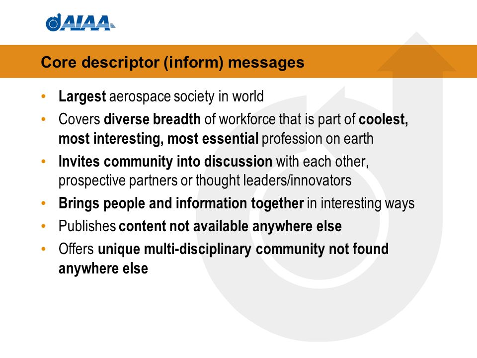 Core descriptor (inform) messages Largest aerospace society in world Covers diverse breadth of workforce that is part of coolest, most interesting, most essential profession on earth Invites community into discussion with each other, prospective partners or thought leaders/innovators Brings people and information together in interesting ways Publishes content not available anywhere else Offers unique multi-disciplinary community not found anywhere else