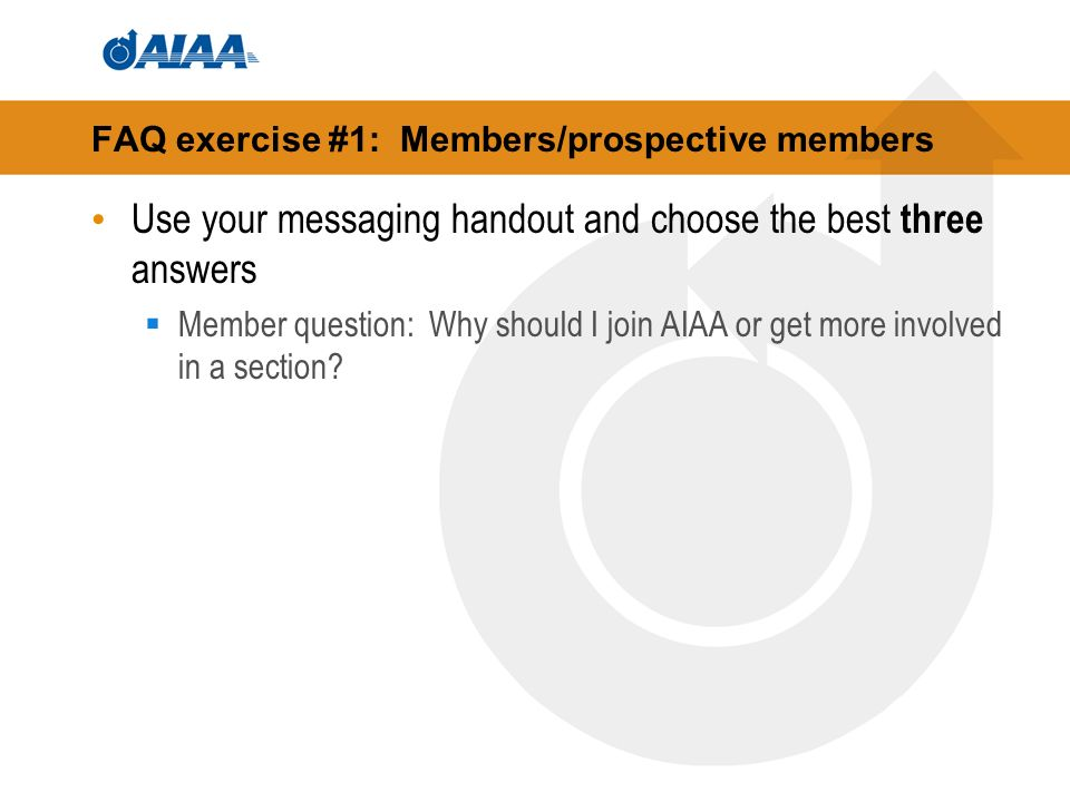FAQ exercise #1: Members/prospective members Use your messaging handout and choose the best three answers Member question: Why should I join AIAA or get more involved in a section