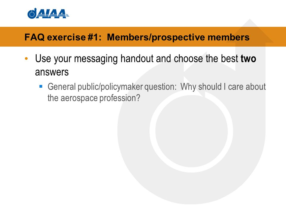 FAQ exercise #1: Members/prospective members Use your messaging handout and choose the best two answers General public/policymaker question: Why should I care about the aerospace profession