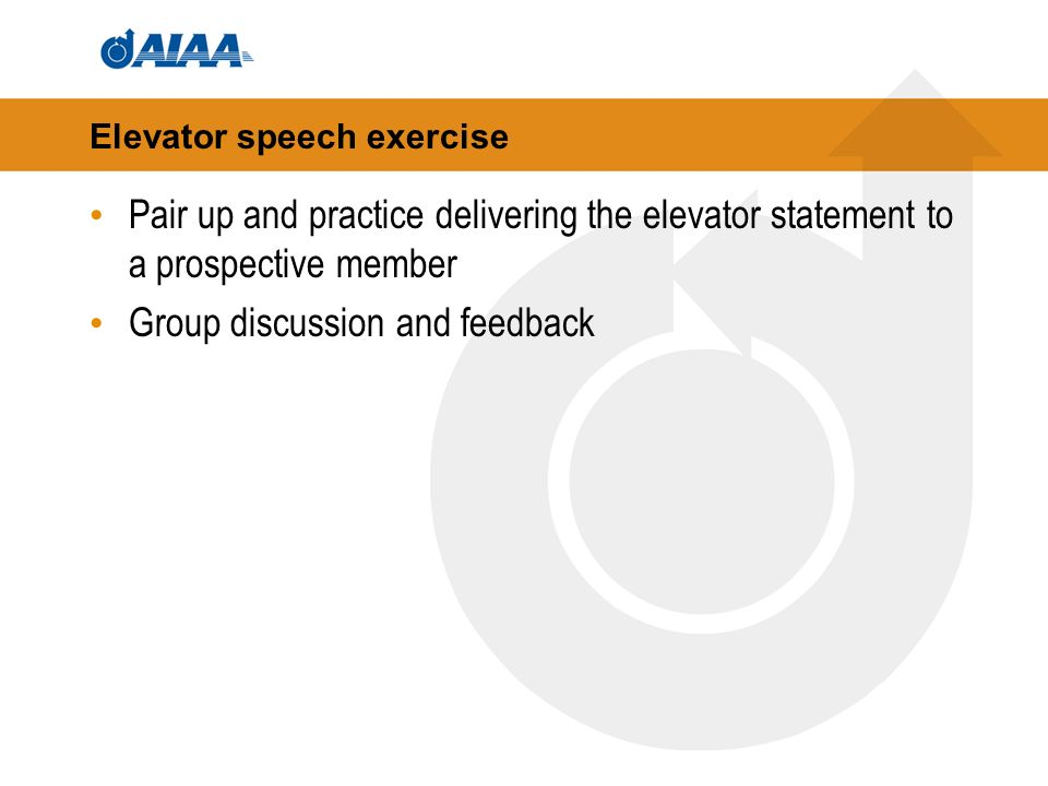 Elevator speech exercise Pair up and practice delivering the elevator statement to a prospective member Group discussion and feedback