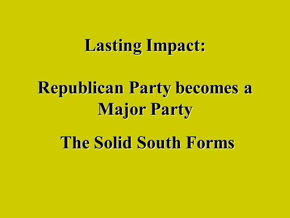 Lasting Impact: Republican Party becomes a Major Party The Solid South Forms
