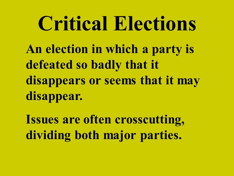 Critical Elections An election in which a party is defeated so badly that it disappears or seems that it may disappear.