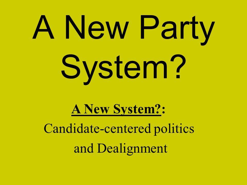 A New Party System A New System : Candidate-centered politics and Dealignment