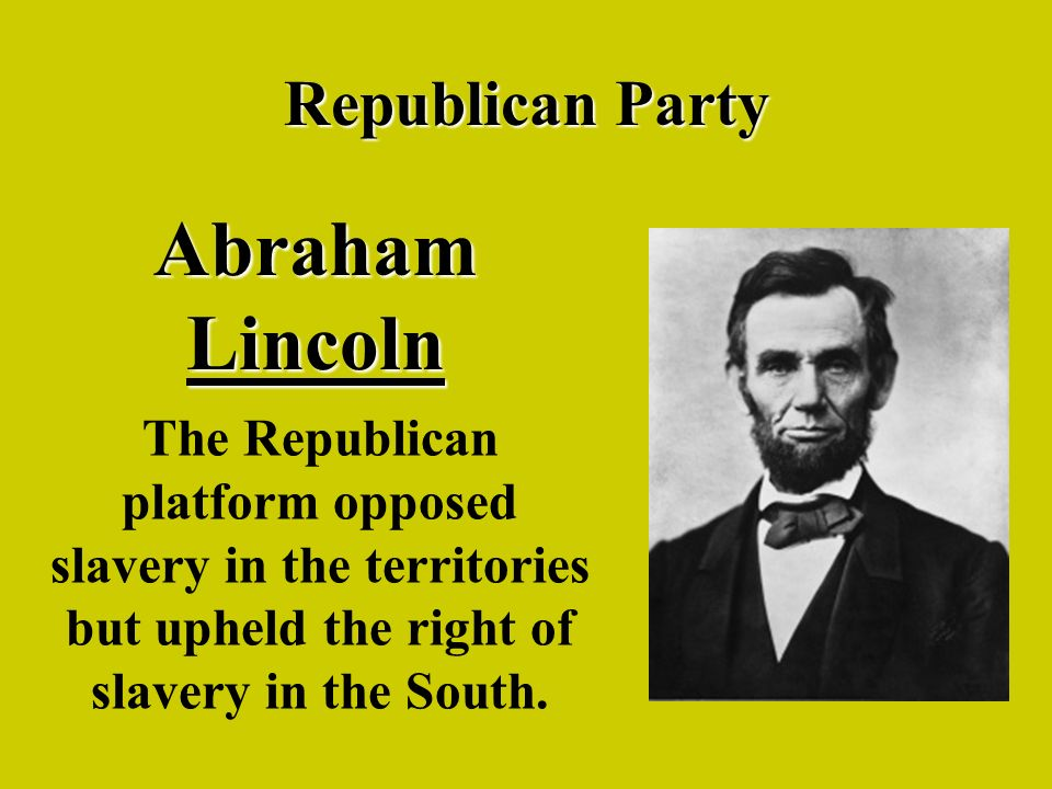 Republican Party Abraham Lincoln The Republican platform opposed slavery in the territories but upheld the right of slavery in the South.