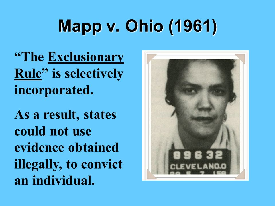Mapp v. Ohio (1961) The Exclusionary Rule is selectively incorporated.