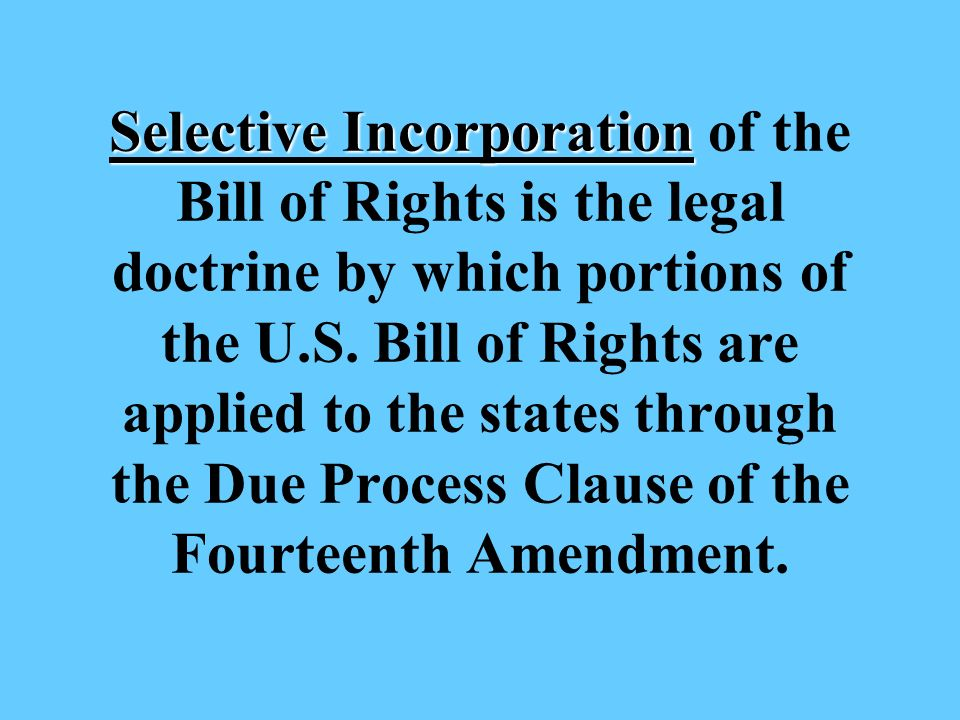 Selective Incorporation Selective Incorporation of the Bill of Rights is the legal doctrine by which portions of the U.S.
