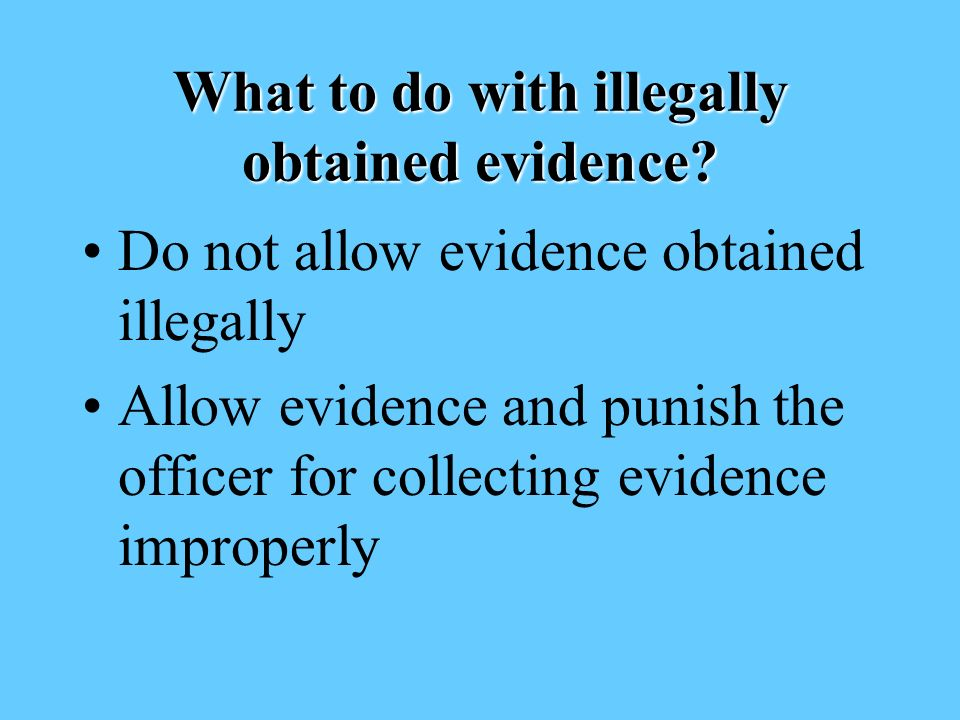 What to do with illegally obtained evidence.