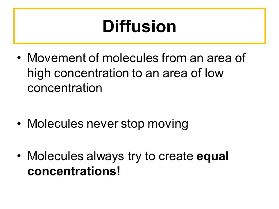 Diffusion Movement of molecules from an area of high concentration to an area of low concentration Molecules never stop moving Molecules always try to create equal concentrations!