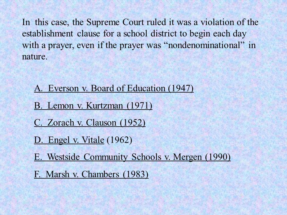 In this case, the Supreme Court ruled it was a violation of the establishment clause for a school district to begin each day with a prayer, even if the prayer was nondenominational in nature.