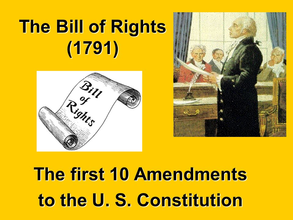 The Bill of Rights (1791) The first 10 Amendments to the U. S. Constitution