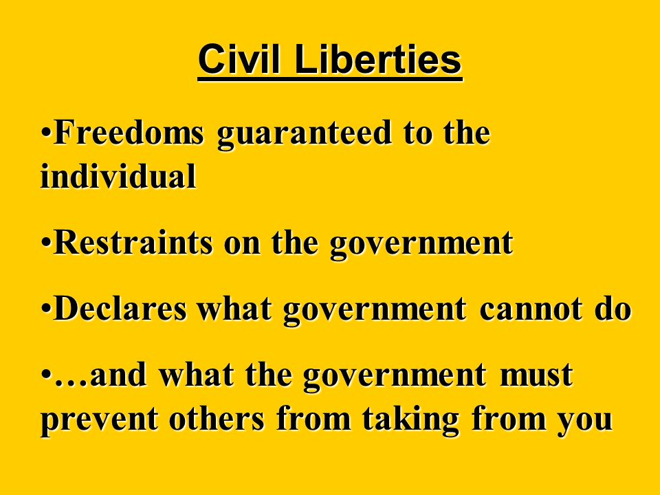 Civil Liberties Freedoms guaranteed to the individualFreedoms guaranteed to the individual Restraints on the governmentRestraints on the government Declares what government cannot doDeclares what government cannot do …and what the government must prevent others from taking from you…and what the government must prevent others from taking from you