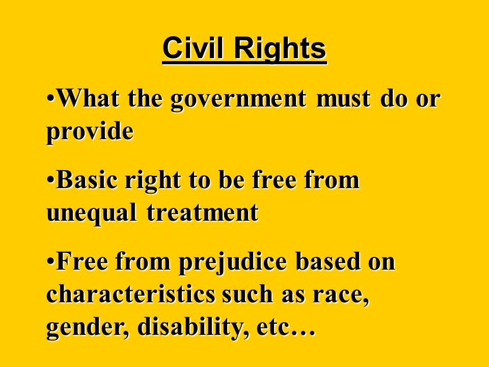 Civil Rights What the government must do or provideWhat the government must do or provide Basic right to be free from unequal treatmentBasic right to be free from unequal treatment Free from prejudice based on characteristics such as race, gender, disability, etc…Free from prejudice based on characteristics such as race, gender, disability, etc…