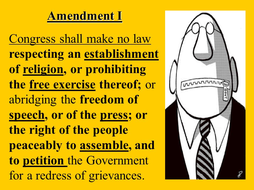 Amendment I Congress shall make no law respecting an establishment of religion, or prohibiting the free exercise thereof; or abridging the freedom of speech, or of the press; or the right of the people peaceably to assemble, and to petition the Government for a redress of grievances.