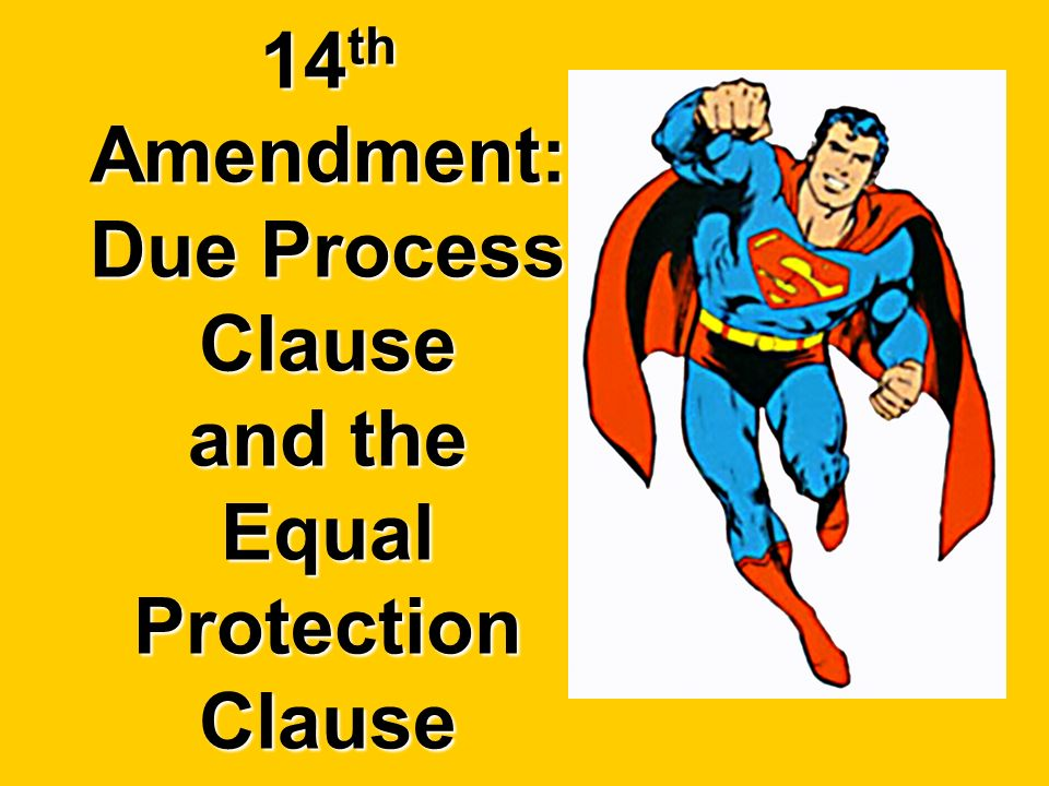 14 th Amendment: Due Process Clause and the Equal Protection Clause