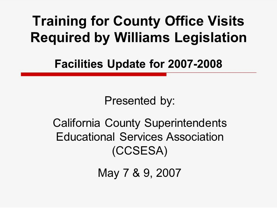 Training for County Office Visits Required by Williams Legislation Facilities Update for 2007-2008 Presented by: California County Superintendents Educational Services Association (CCSESA) May 7 & 9, 2007