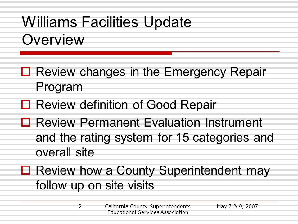 May 7 & 9, 2007California County Superintendents Educational Services Association 2 Williams Facilities Update Overview Review changes in the Emergency Repair Program Review definition of Good Repair Review Permanent Evaluation Instrument and the rating system for 15 categories and overall site Review how a County Superintendent may follow up on site visits