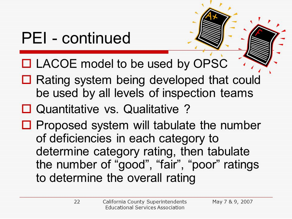 May 7 & 9, 2007California County Superintendents Educational Services Association 22 PEI - continued LACOE model to be used by OPSC Rating system being developed that could be used by all levels of inspection teams Quantitative vs.
