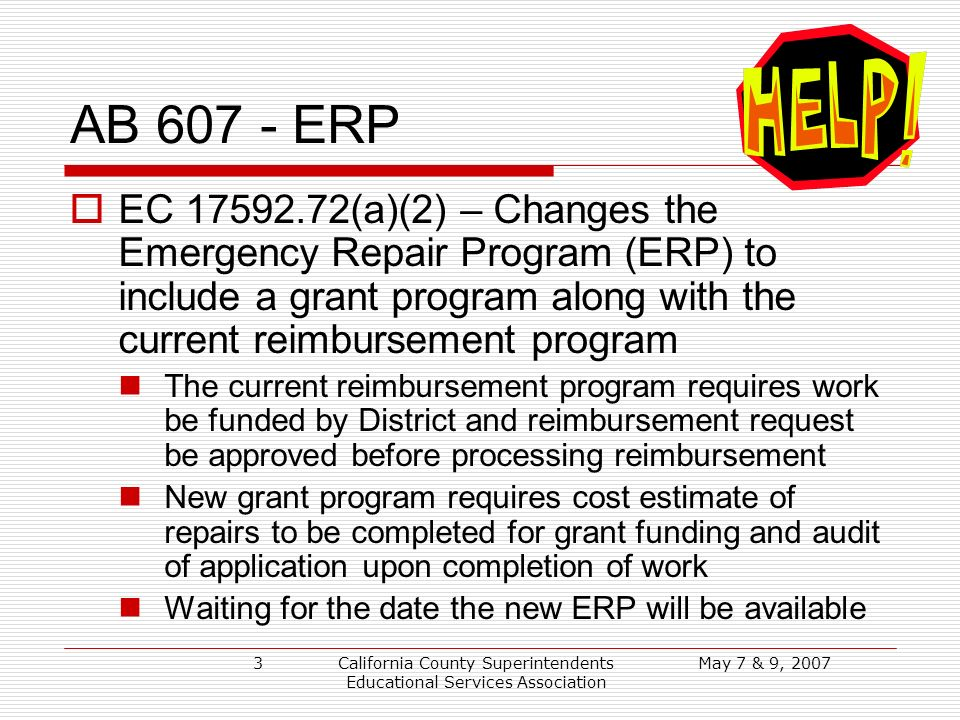 May 7 & 9, 2007California County Superintendents Educational Services Association 3 AB 607 - ERP EC 17592.72(a)(2) – Changes the Emergency Repair Program (ERP) to include a grant program along with the current reimbursement program The current reimbursement program requires work be funded by District and reimbursement request be approved before processing reimbursement New grant program requires cost estimate of repairs to be completed for grant funding and audit of application upon completion of work Waiting for the date the new ERP will be available