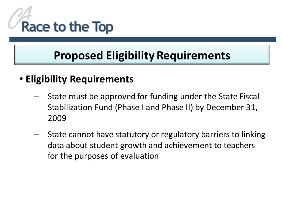 Eligibility Requirements – State must be approved for funding under the State Fiscal Stabilization Fund (Phase I and Phase II) by December 31, 2009 – State cannot have statutory or regulatory barriers to linking data about student growth and achievement to teachers for the purposes of evaluation Proposed Eligibility Requirements