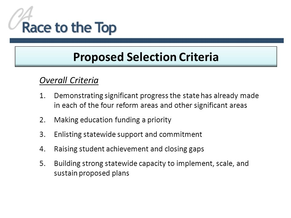 Proposed Selection Criteria Overall Criteria 1.Demonstrating significant progress the state has already made in each of the four reform areas and other significant areas 2.Making education funding a priority 3.Enlisting statewide support and commitment 4.Raising student achievement and closing gaps 5.Building strong statewide capacity to implement, scale, and sustain proposed plans