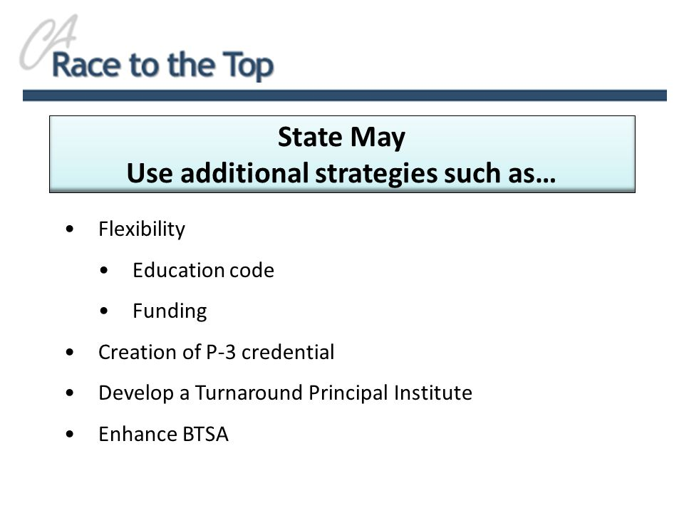 Flexibility Education code Funding Creation of P-3 credential Develop a Turnaround Principal Institute Enhance BTSA State May Use additional strategies such as…