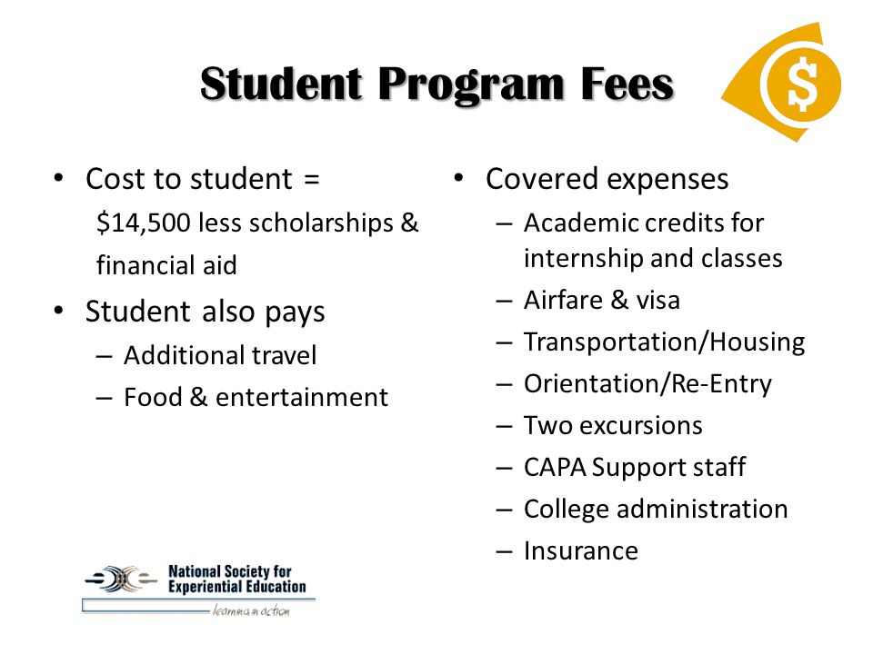 Student Program Fees Cost to student = $14,500 less scholarships & financial aid Student also pays – Additional travel – Food & entertainment Covered expenses – Academic credits for internship and classes – Airfare & visa – Transportation/Housing – Orientation/Re-Entry – Two excursions – CAPA Support staff – College administration – Insurance