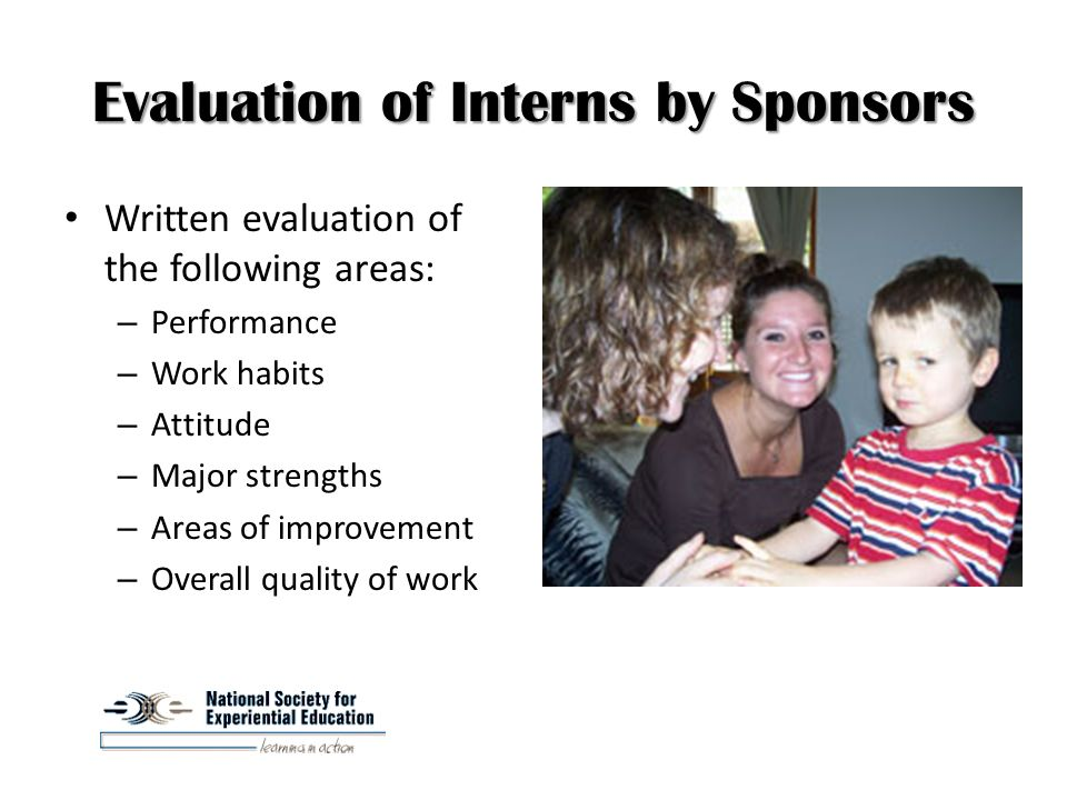 Evaluation of Interns by Sponsors Written evaluation of the following areas: – Performance – Work habits – Attitude – Major strengths – Areas of improvement – Overall quality of work
