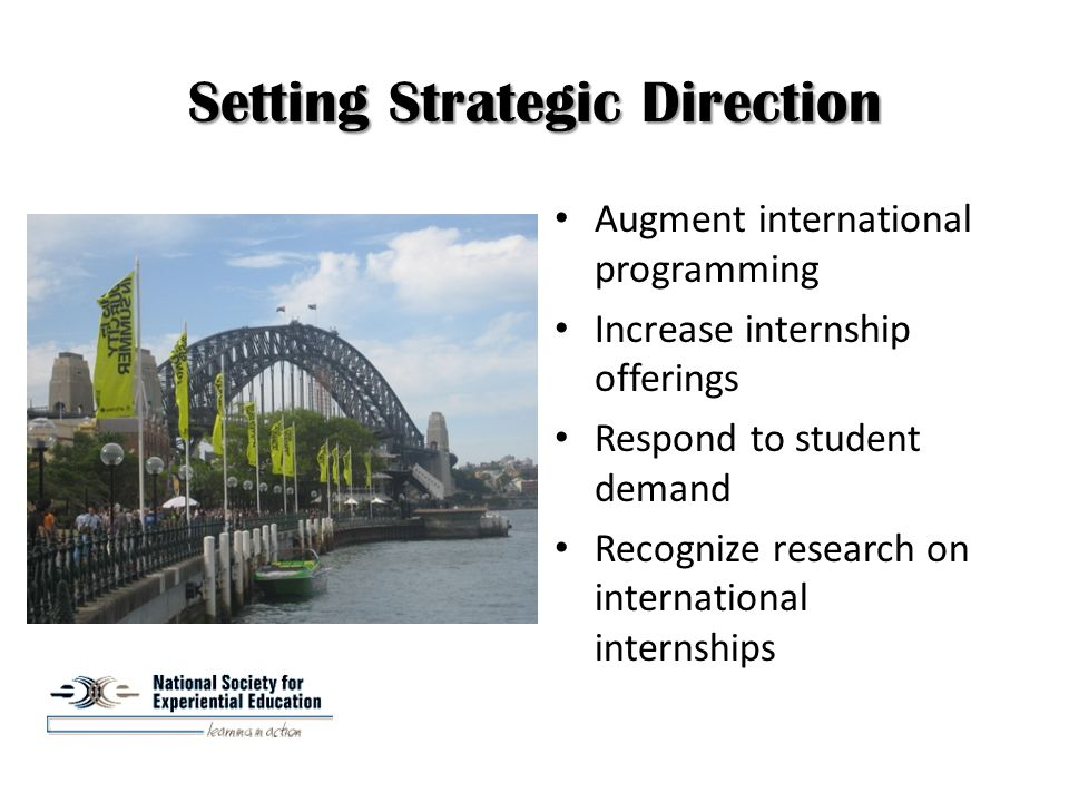 Setting Strategic Direction Augment international programming Increase internship offerings Respond to student demand Recognize research on international internships