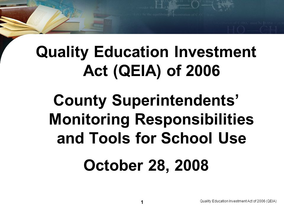 1 Quality Education Investment Act of 2006 (QEIA) 1 Quality Education Investment Act (QEIA) of 2006 County Superintendents Monitoring Responsibilities and Tools for School Use October 28, 2008
