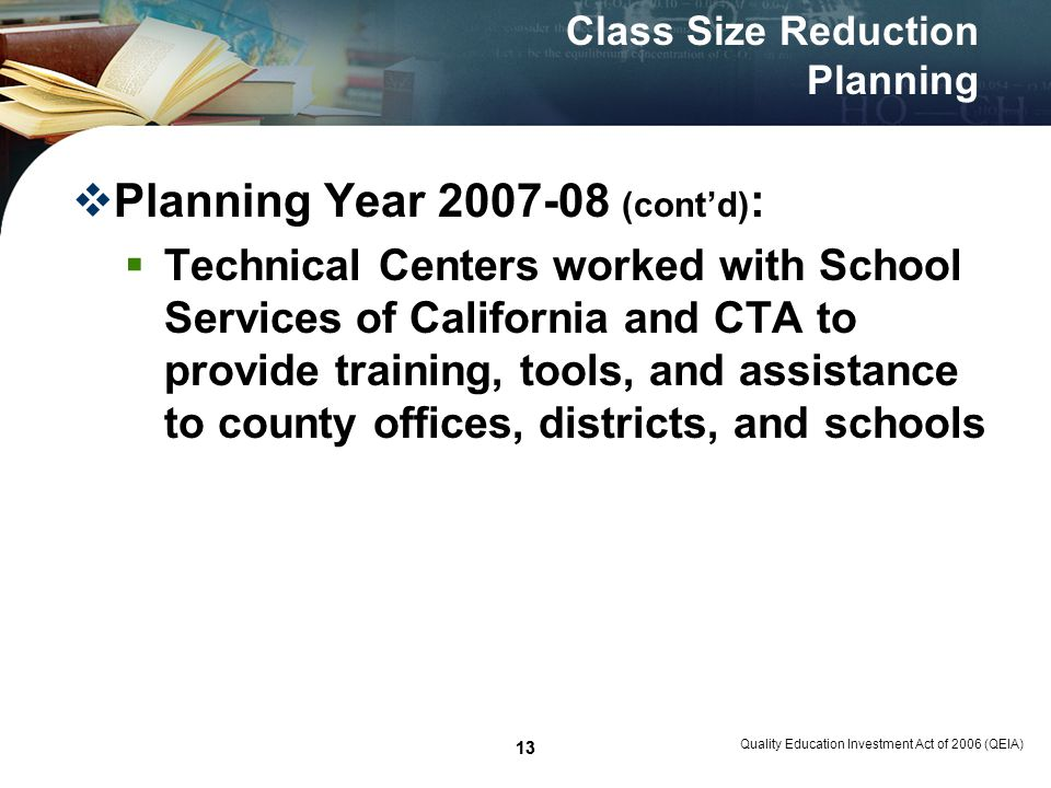 13 Quality Education Investment Act of 2006 (QEIA) 13 Class Size Reduction Planning Planning Year 2007-08 (contd) : Technical Centers worked with School Services of California and CTA to provide training, tools, and assistance to county offices, districts, and schools